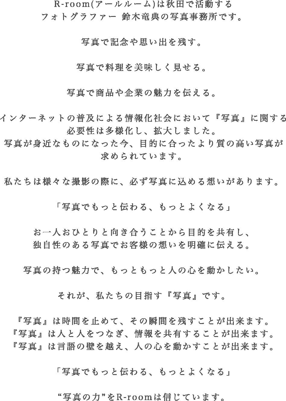 """R-room(アールルーム)は秋田で活動するフォトグラファー 鈴木竜典の写真事務所です。写真で記念や思い出を残す。写真で料理を美味しく見せる。写真で商品や企業の魅力を伝える。インターネットの普及による情報化社会において『写真』に関する必要性は多様化し、拡大しました。そうした中で、目的に合ったより質の高い写真が求められています。私たちは様々な撮影で、必ず写真に込める想いがあります。「写真でもっと伝わる、もっとよくなる」お一人おひとりと向き合うことで目的を共有し、独自性のある写真でお客様の想いを明確に伝える。写真の持つ魅力で、もっともっと人の心を動かしたい。それが、私たちの目指す『写真』です。『写真』は時間を止めて、その瞬間を残すことが出来ます。『写真』は人と人をつなぎ、情報を共有することが出来ます。『写真』は言語の壁を越え、人の心を動かすことが出来ます。「写真でもっと伝わる、もっとよくなる」""""写真の力""""をR-roomは信じています。"""